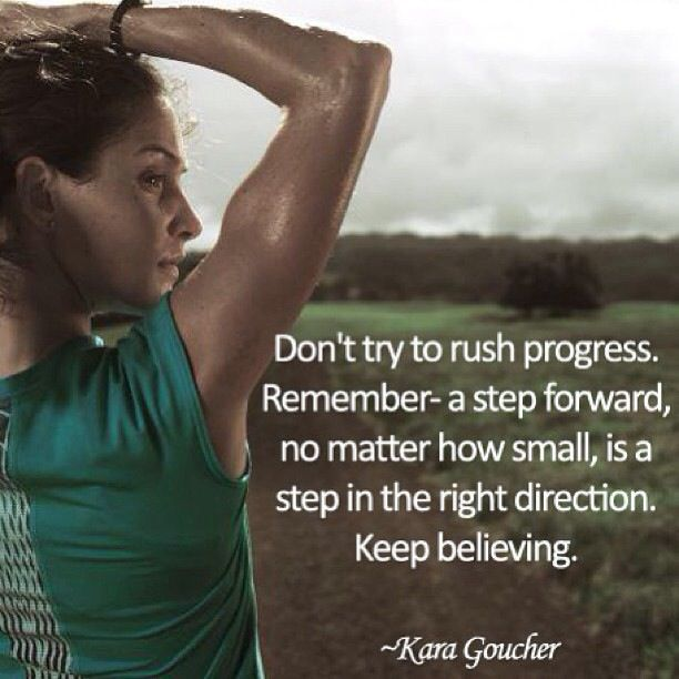 Don't try to rush progress.  Remember a step forward, no matter how small, is a step in the right direction.  Keep believing. -- Kara Goucher