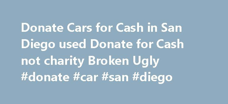 Donate Cars for Cash in San Diego used Donate for Cash not charity Broken Ugly #donate #car #san #diego http://south-sudan.nef2.com/donate-cars-for-cash-in-san-diego-used-donate-for-cash-not-charity-broken-ugly-donate-car-san-diego/  Donate Cars, Trucks SUV s for Cash Today! Having major mechanical problems? Blown your engine or have a bad transmission? We are an alternative to expensive repairs. Sell your car to CarRemovalSanDiego.com! We buy vehicles that are wrecked or have mechanical…