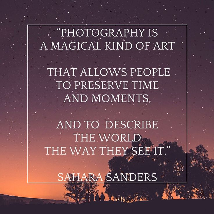 """Photography is a magical kind of art that allows people to preserve time and moments, and to describe the world the way they see it."" ― Sahara Sanders"