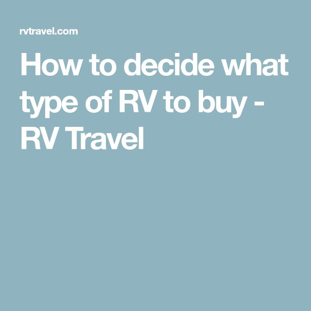How to decide what type of RV to buy - RV Travel