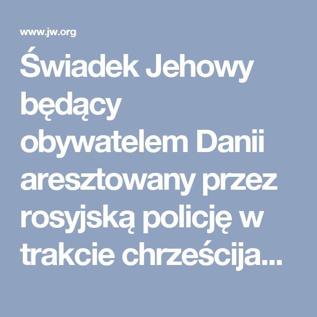 Świadek Jehowy będący obywatelem Danii aresztowany przez rosyjską policję w trakcie chrześcijańskiego zebrania