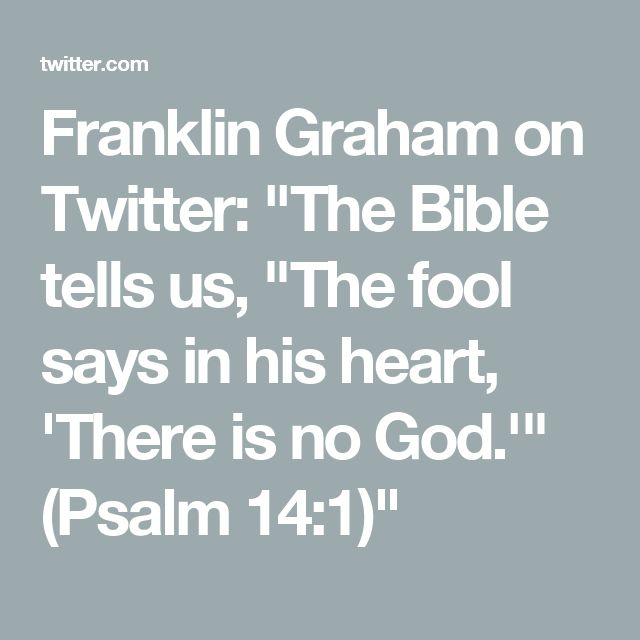 "Franklin Graham on Twitter: ""The Bible tells us, ""The fool says in his heart, 'There is no God.'"" (Psalm 14:1)"""