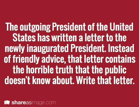 The outgoing President of the United States has written a letter to the newly inaugurated President. Instead of friendly advice, that letter contains the horrible truth that the public doesn't know about. Write that letter.