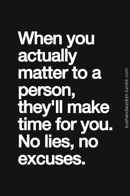 When you actually matter to a person, they will make time for you.  No lies, no excuses.