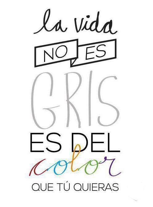 La vida no es gris, es del color que tu quieras (pineado por @PabloCoraje) #Citas #Frases #Quotes