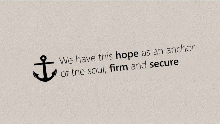 We have this hope as an anchor for the soul, firm and secure. Hebrews 6:19 (NIV)