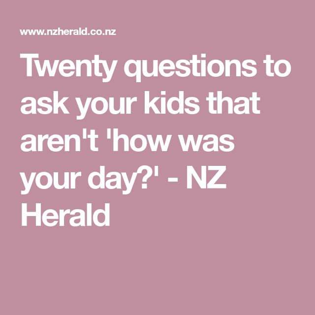Twenty questions to ask your kids that aren't 'how was your day?' - NZ Herald