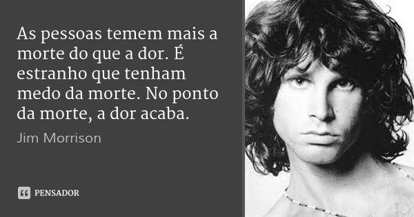 As pessoas temem mais a morte do que a dor. É estranho que tenham medo da morte. No ponto da morte, a dor acaba. — Jim Morrison