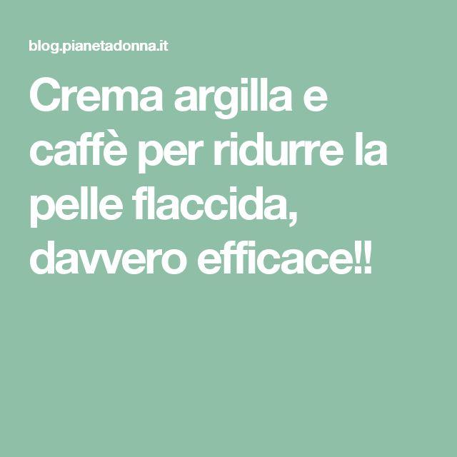 Crema argilla e caffè per ridurre la pelle flaccida, davvero efficace!!