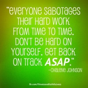 """Everyone sabotages their hard work from time to time. Don't be hard on yourself. Get back on track ASAP."" – Chalene Johnson"