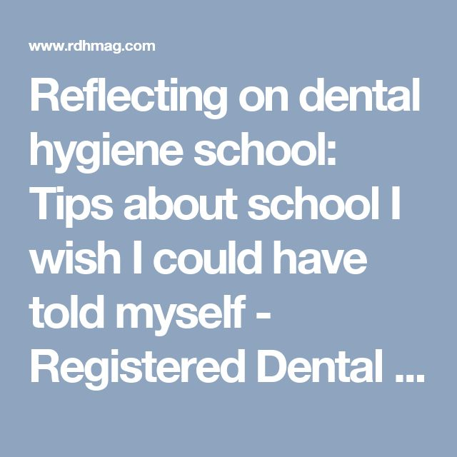 Reflecting on dental hygiene school: Tips about school I wish I could have told myself - Registered Dental Hygienist