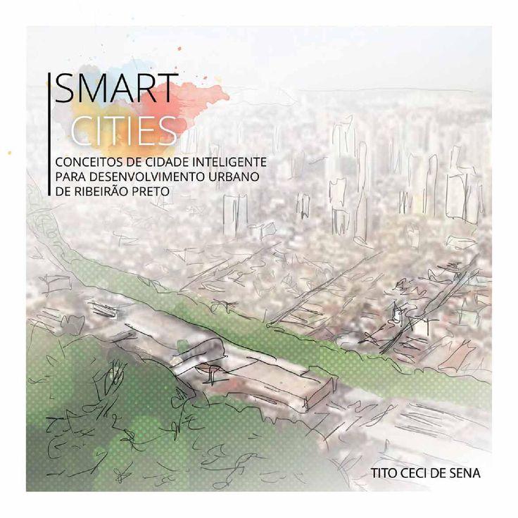 Smart Cities - Conceitos de Cidade Inteligente para Desenvolvimento Urbano de Ribeirão Preto  Trabalho final de graduação do curso de Arquitetura e Urbanismo do UNISEB. Tito Ceci de Sena