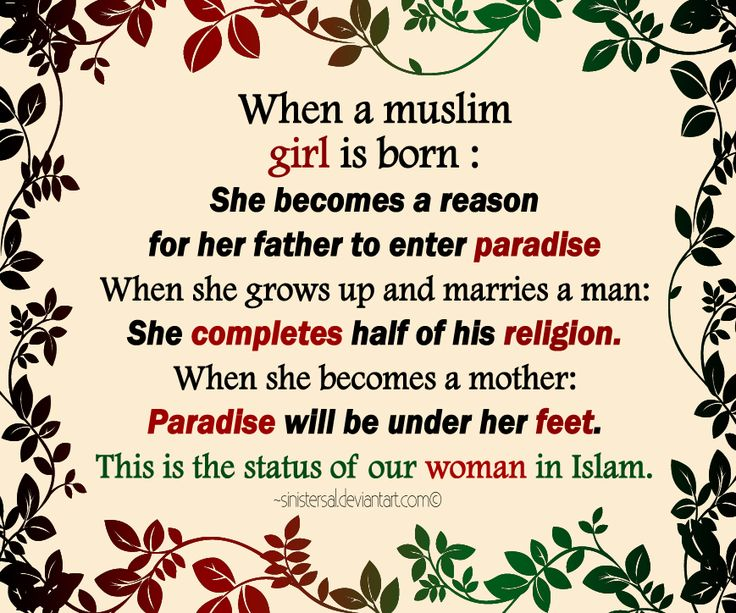 When a Muslim girl is born : She becomes a reason for her father to enter paradise. When she grows up and marries a man : she completes half of his religion. When she becomes a mother : Paradise will be under her feet. This is the status of our woman in Islam.