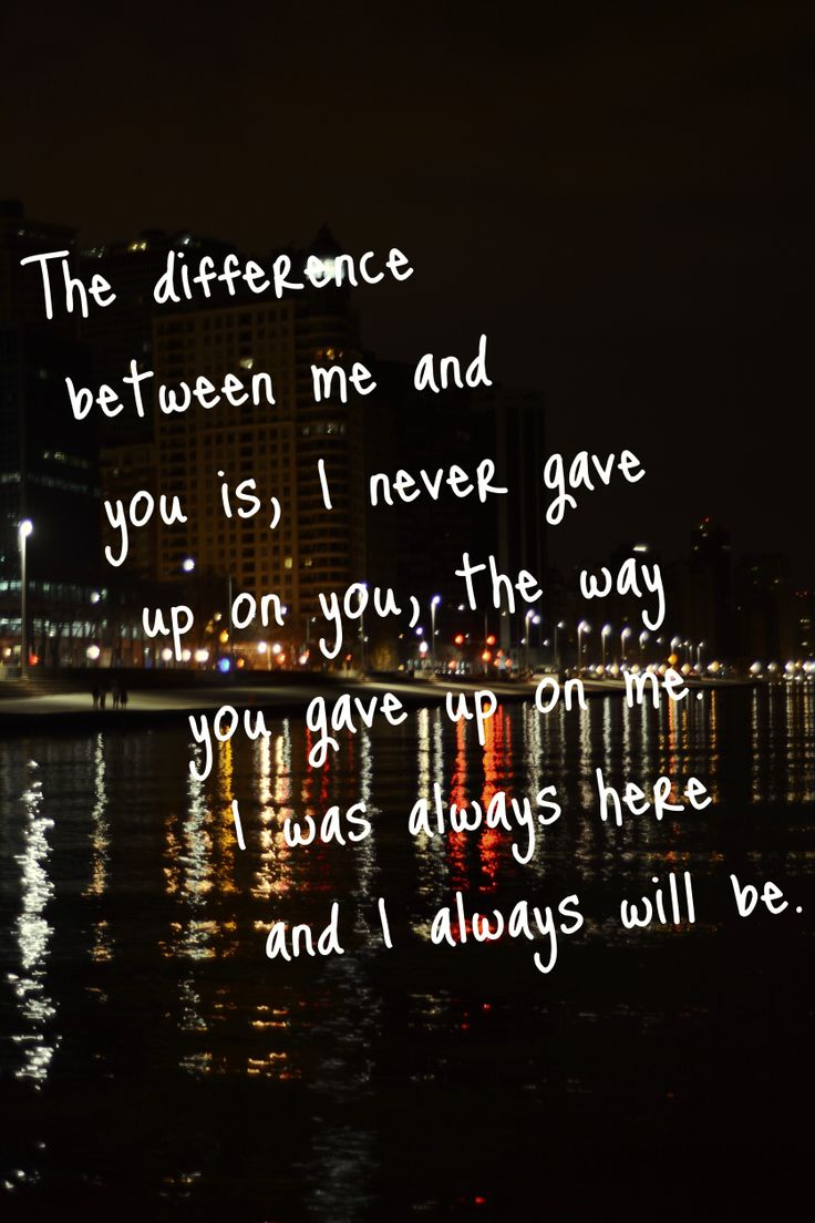 The difference between me and you is, I never gave up on you, the way you gave up on me. I was always here and I always will be.