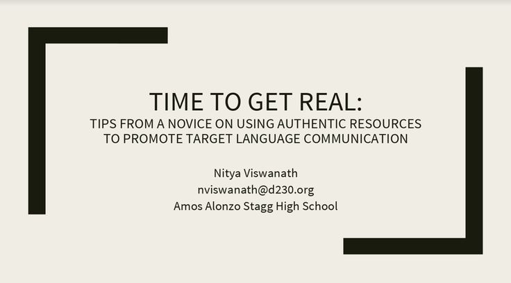 Time to Get Real: Tips from a Novice on Using Authentic Resources to Promote Target Language Communication, presented by Nitya Viswanath