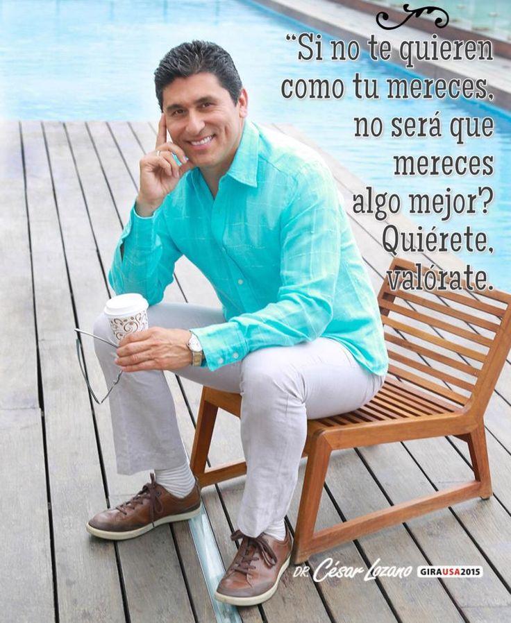 Si no te quieren como tu mereces, no será que mereces algo mejor? Quiérete, Valórate!! Dr. César Lozano