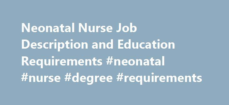 Neonatal Nurse Job Description and Education Requirements #neonatal #nurse #degree #requirements http://tulsa.remmont.com/neonatal-nurse-job-description-and-education-requirements-neonatal-nurse-degree-requirements/  # If you have compassion for newborn babies, neonatal nursing could be the perfect career. This is a specialized profession dealing with the care of neonates. Individuals seeking jobs in this advanced practice area are usually required to have completed a master degree program…