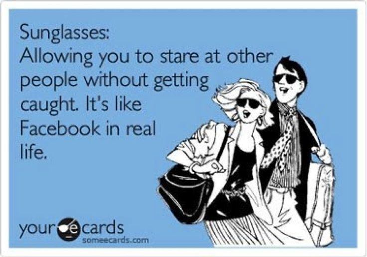 Sunglasses, lets you stare at people without getting caught, it's like Facebook in real life