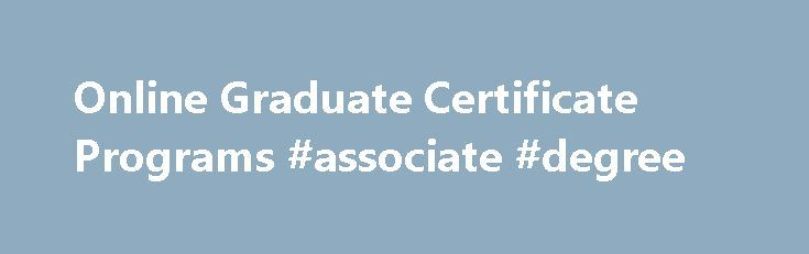 Online Graduate Certificate Programs #associate #degree http://degree.remmont.com/online-graduate-certificate-programs-associate-degree/  #online certificate programs # Certificate Programs Online graduate certificate programs provide a great way to gain specialized knowledge that will set you apart from the competition. Earning an undergraduate or graduate certificate from Liberty University can enhance your existing bachelor…