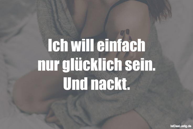 Ich will einfach nur glücklich sein. Und nackt. ... gefunden auf https://www.istdaslustig.de/spruch/798 #lustig #sprüche #fun #spass