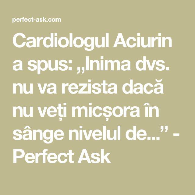 """Cardiologul Aciurin a spus: """"Inima dvs. nu va rezista dacă nu veți micșora în sânge nivelul de..."""" - Perfect Ask"""