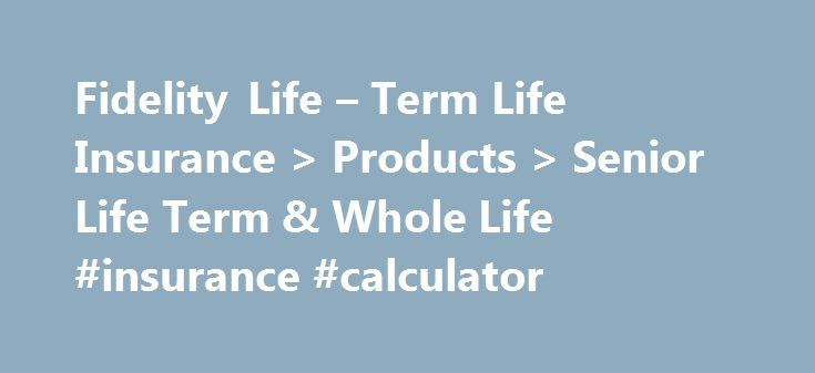 Fidelity Life – Term Life Insurance > Products > Senior Life Term & Whole Life #insurance #calculator http://insurances.nef2.com/fidelity-life-term-life-insurance-products-senior-life-term-whole-life-insurance-calculator/  #senior life insurance # Rapid Decision Senior Life Term & Whole Life Rapid Decision Senior Life insurance is designed to fit the needs of individuals ages 50 to 85. This flexible product offers a choice of either term insurance for those seeking pure protection or whole…