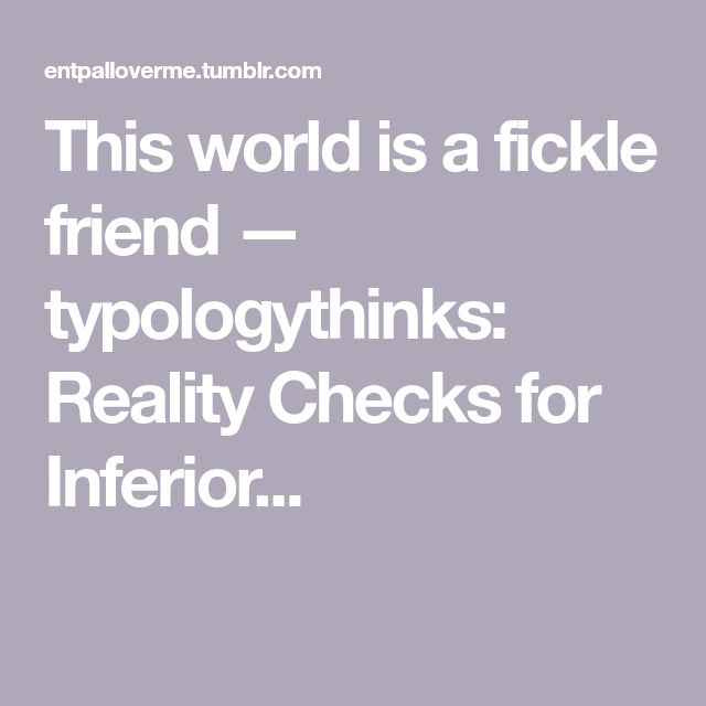 This world is a fickle friend — typologythinks:  Reality Checks for Inferior...