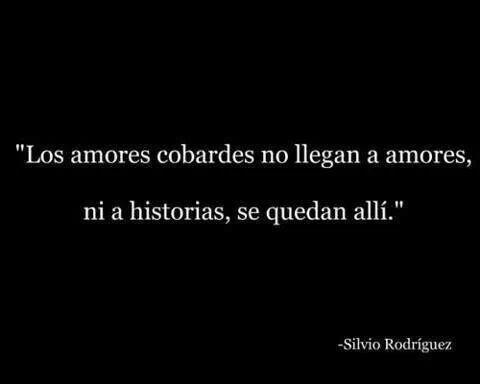 Los amores cobardes no llegan a amores, ni a historias, se quedan ahí. Silvio Rodriguez