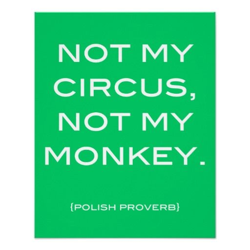 Not My Circus, Not My Monkey - Polish Proverb (AKA: Don't let other people's problems become yours)