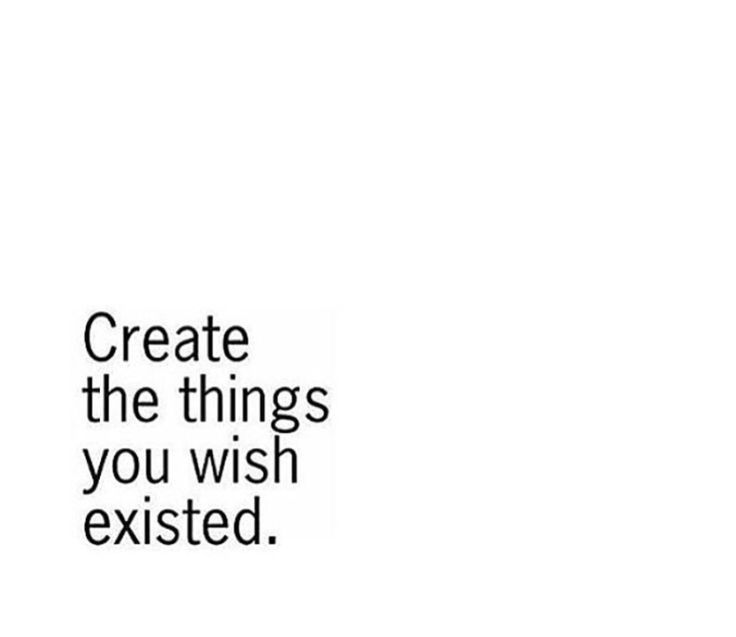 Create what you wished existed