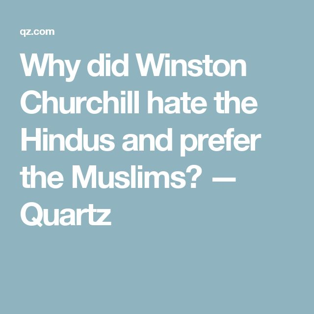 Why did Winston Churchill hate the Hindus and prefer the Muslims? — Quartz