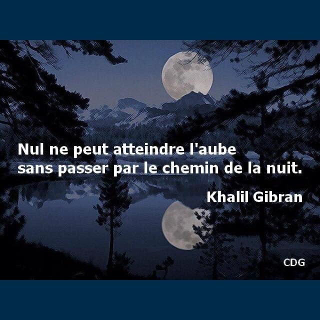 L'Aube - Khalil Gibran  Il fait nuit noire, la lueur de la lune et des étoiles ni suffisent plus. Mon coeur est froid, vais je atteindre l'aube ?