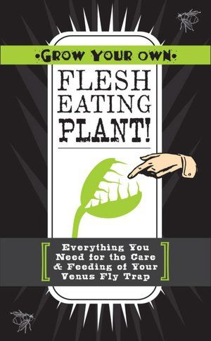 Grow Your Own Flesh-Eating Plant!: Everything You Need for the Care & Feeding of Your Venus Fly Trap
