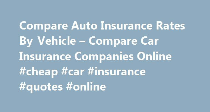 Compare Auto Insurance Rates By Vehicle – Compare Car Insurance Companies Online #cheap #car #insurance #quotes #online http://insurance.nef2.com/compare-auto-insurance-rates-by-vehicle-compare-car-insurance-companies-online-cheap-car-insurance-quotes-online/  #compare car insurance rates # Report even if you combine all your insurance at no cost compare auto insurance rates by vehicle. Insurance companies will require just a click of your car insurance for gadgets, mobile phones and the…