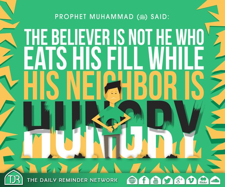 Prophet Muhammad (peace be upon him) said:  'The believer is not he who eats his fill while his neighbor is hungry.