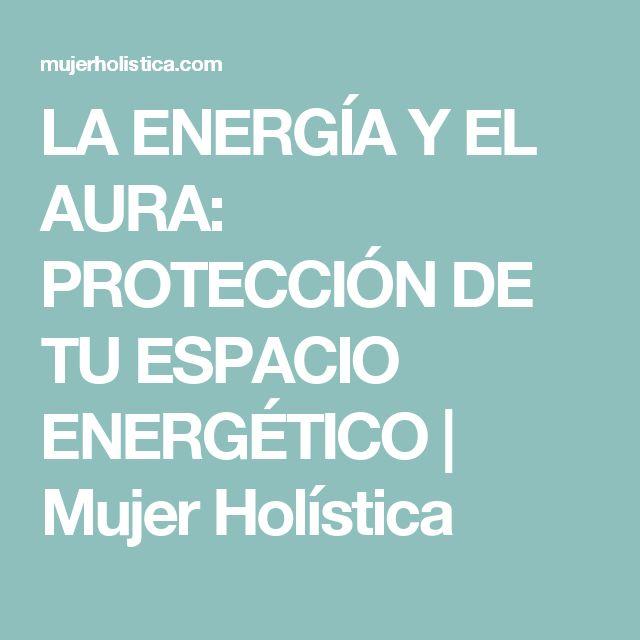 LA ENERGÍA Y EL AURA: PROTECCIÓN DE TU ESPACIO ENERGÉTICO | Mujer Holística