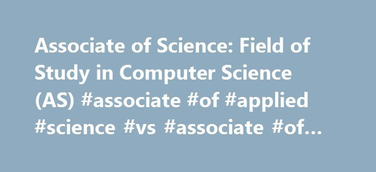 Associate of Science: Field of Study in Computer Science (AS) #associate #of #applied #science #vs #associate #of #science http://san-diego.remmont.com/associate-of-science-field-of-study-in-computer-science-as-associate-of-applied-science-vs-associate-of-science/  # Associate of Science: Field of Study in Computer Science (AS) Overview Summary The Field of Study curriculum is designed to satisfy the lower division requirements for a bachelor�s degree in a specific area at four-year colleges…
