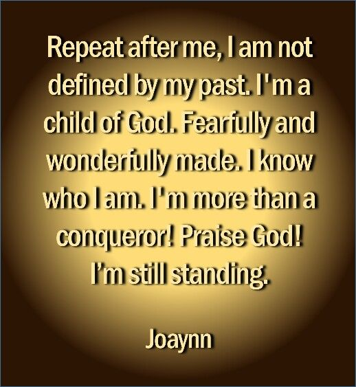 Repeat after me, I'm not defined by my past. I'm a child of God. Fearfully and wonderfully made. I know who I am. I'm more than a conqueror! Praise God! I'm still standing.