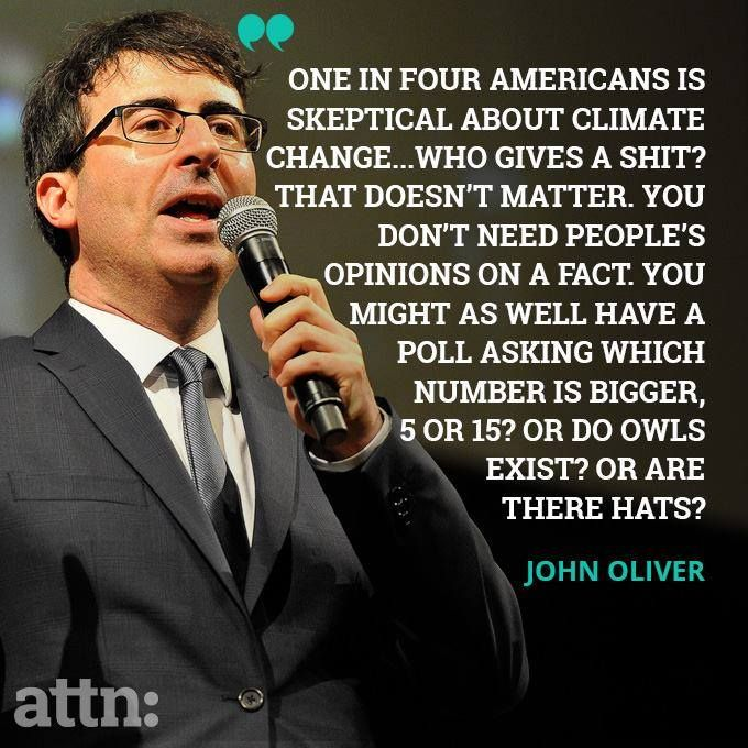"""""""One in four Americans is skeptical about climate change...Who gives a shit? That doesn't matter. You don't need people's opinions on a fact. You might as well have a poll asking which number is bigger 5 or 15? Or do owls exist? Or are there hats?"""" ~John Oliver"""