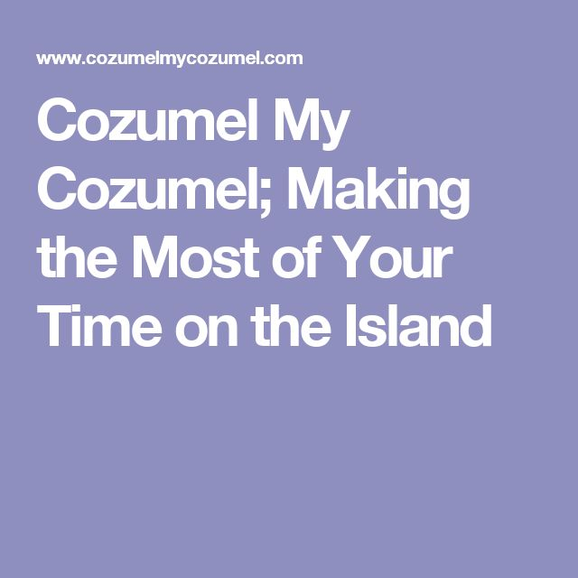 Cozumel My Cozumel; Making the Most of Your Time on the Island