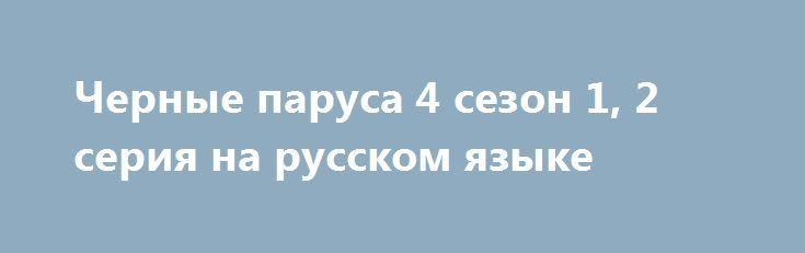 Черные паруса 4 сезон 1, 2 серия на русском языке http://kinofak.net/publ/drama/chernye_parusa_4_sezon_1_2_serija_na_russkom_jazyke_hd_15/5-1-0-5056  Начало 18 столетия. Захватывающая эпоха, когда в Карибском море безнаказанно процветает пиратский промысел. Морские разбойники сурово контролируют эти воды, но самым безжалостным среди них люди зовут капитана Флинта.В качестве резиденции пираты облюбовали остров Нью-Провиденс, в прошлом – английскую колонию. Теперь англичане готовы вернуться и…