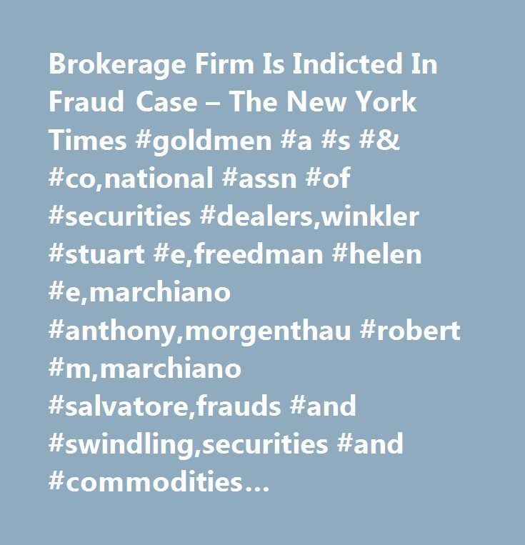 Brokerage Firm Is Indicted In Fraud Case – The New York Times #goldmen #a #s #& #co,national #assn #of #securities #dealers,winkler #stuart #e,freedman #helen #e,marchiano #anthony,morgenthau #robert #m,marchiano #salvatore,frauds #and #swindling,securities #and #commodities #violations,suits #and #litigation,stocks #and #bonds,brokers #and #brokerage #firms…