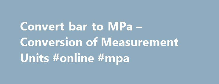 Convert bar to MPa – Conversion of Measurement Units #online #mpa http://netherlands.remmont.com/convert-bar-to-mpa-conversion-of-measurement-units-online-mpa/  # Convert bar to MPa – Conversion of Measurement Units Convert bar to megapascal More information from the unit converter How many bar in 1 MPa? The answer is 10. We assume you are converting between bar and megapascal. You can view more details on each measurement unit: bar or MPa The SI derived unit for pressure is the pascal. 1…