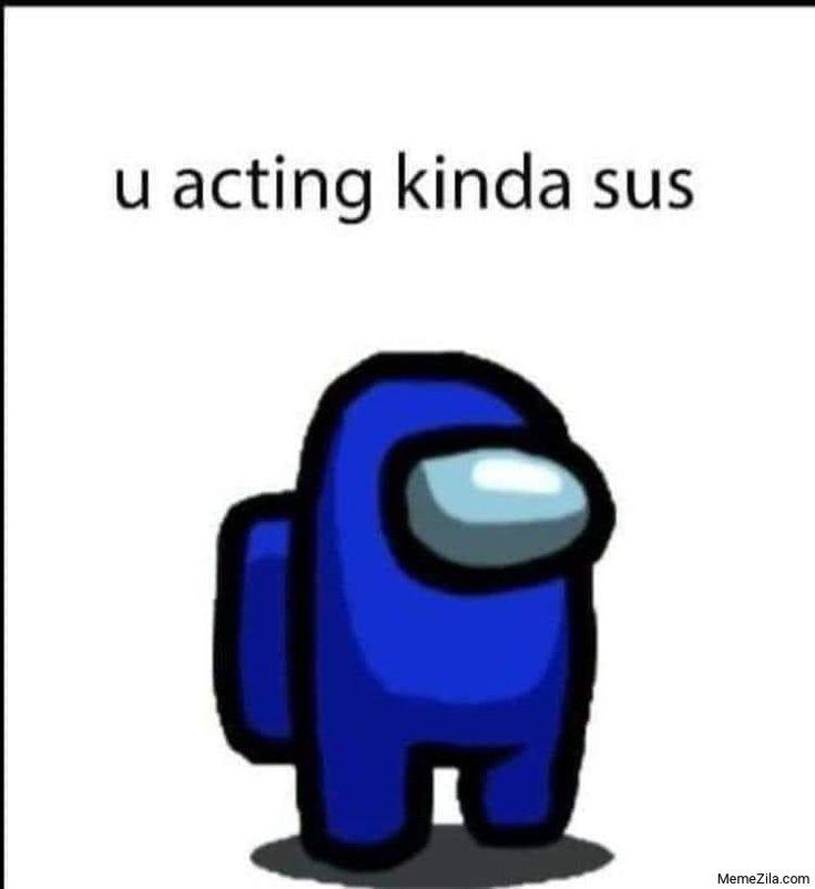 U Acting Kinda Sus Meme From Among Us Memes Download Memezila Com Really Funny Memes Funny Relatable Memes Stupid Funny Memes