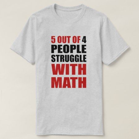 5 out of 4 people Struggle with Math T-Shirt - click to get yours right now!