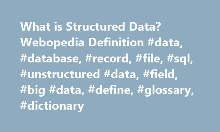 What is Structured Data? Webopedia Definition #data, #database, #record, #file, #sql, #unstructured #data, #field, #big #data, #define, #glossary, #dictionary http://raleigh.remmont.com/what-is-structured-data-webopedia-definition-data-database-record-file-sql-unstructured-data-field-big-data-define-glossary-dictionary/  # structured data Related Terms Structured data refers to any data that resides in a fixed field within a record or file. This includes data contained in relational…