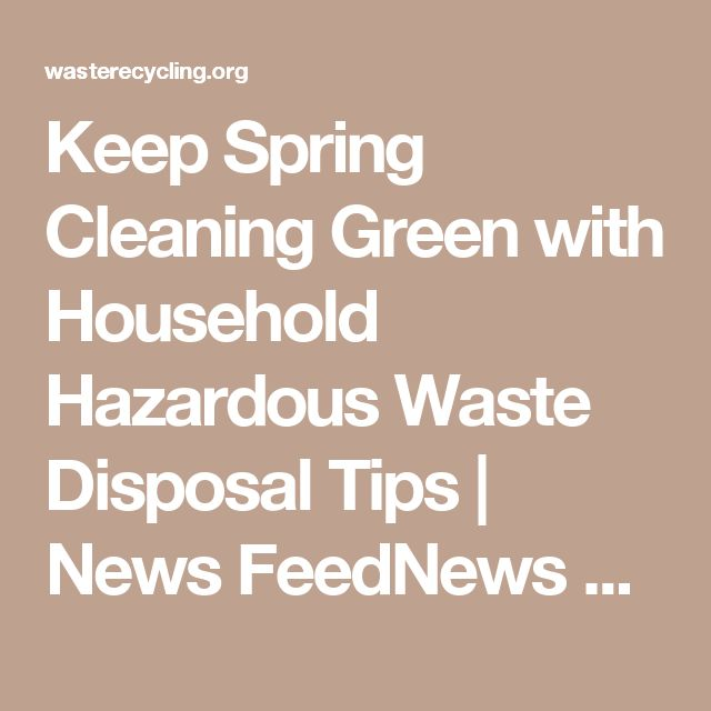 Keep Spring Cleaning Green with Household Hazardous Waste Disposal Tips   News FeedNews Feed