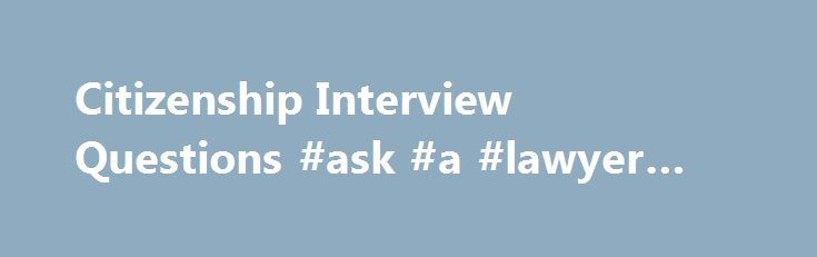 Citizenship Interview Questions #ask #a #lawyer #a #question http://questions.nef2.com/citizenship-interview-questions-ask-a-lawyer-a-question/  #most frequently asked interview questions # Common Citizenship Interview Questions Introduction Choosing to become a citizen of the United States of America is an exciting step for anyone to take. As you probably already know, becoming an official U.S. citizen means getting access to a number of special rights reserved only for individuals who fall…