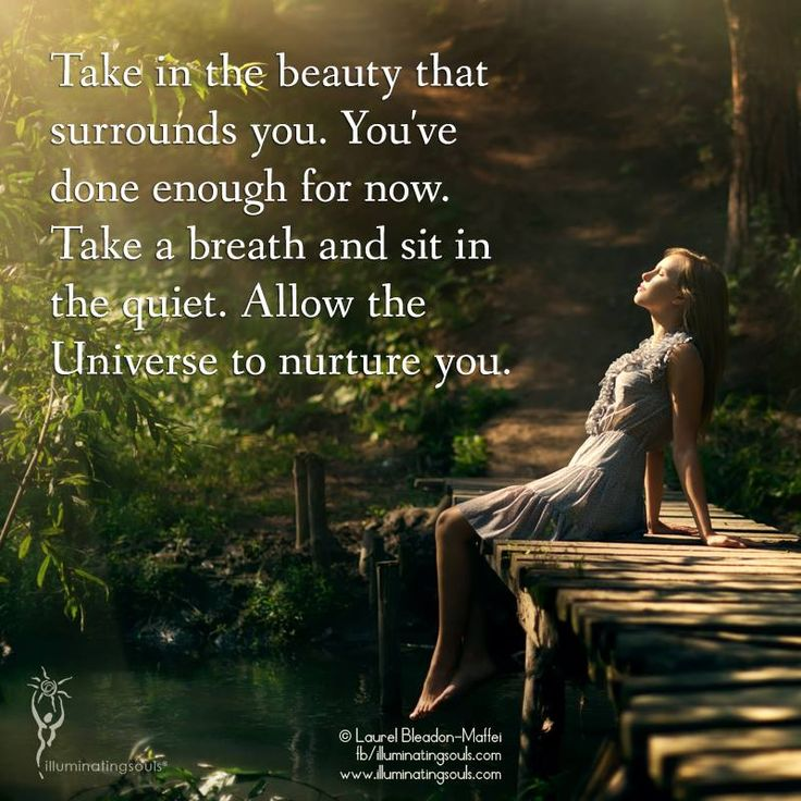 """Take in the beauty that surrounds you... take a breath and sit in the quiet. Allow the Universe to nurture you..."""