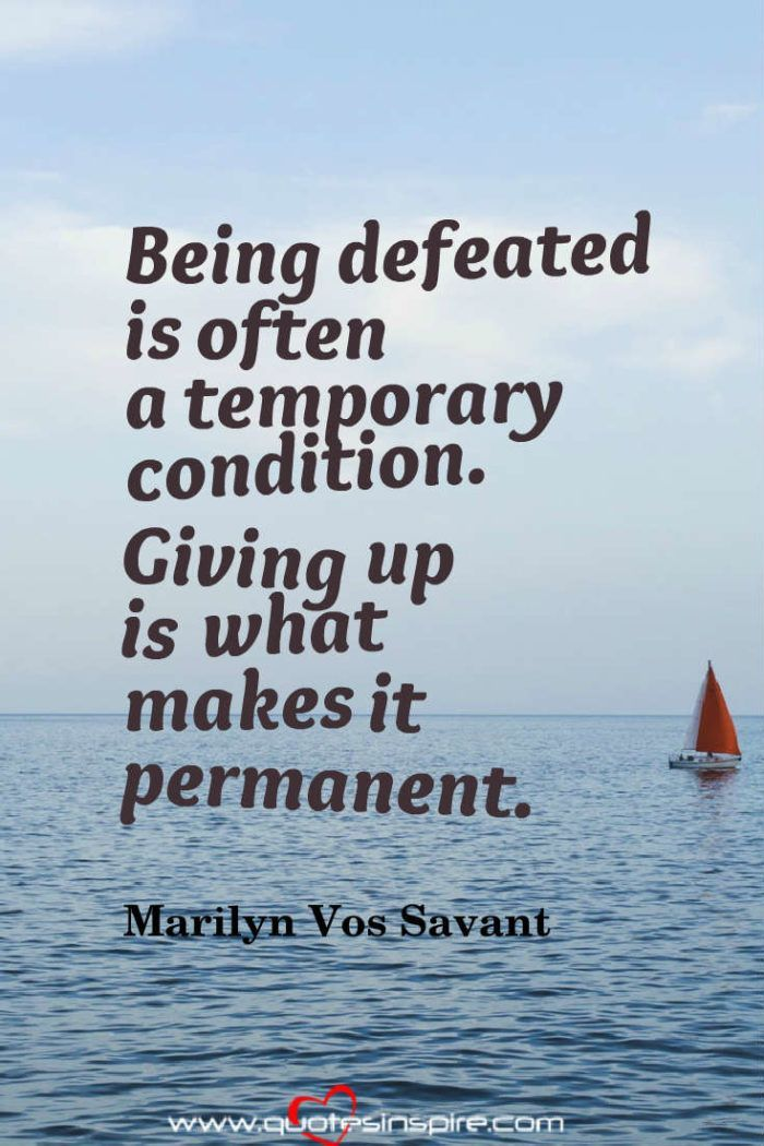 Being defeated is often a temporary condition. Giving up is what makes it permanent. Marilyn Vos Savant